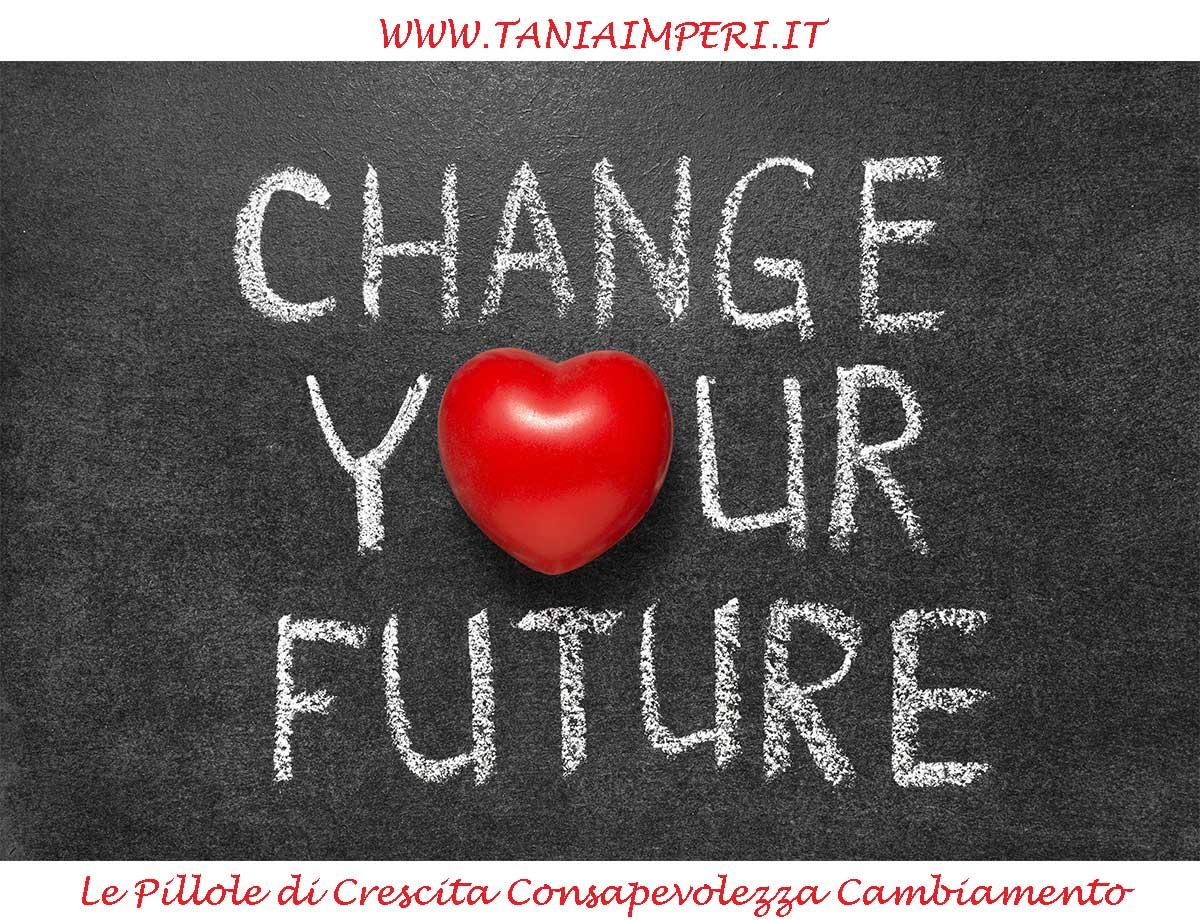PILLOLE-CRESCITA-CONSAPEVOLEZZA-CAMBIAMENTO-TANIA-IMPERI-03-CAMBIA-IL-TUO-FUTURO-20GEN2016